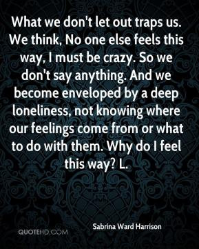 What we don't let out traps us. We think, No one else feels this way ...