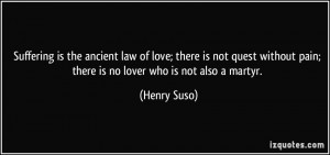 Suffering is the ancient law of love; there is not quest without pain ...