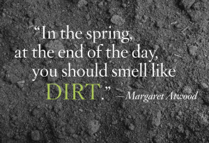 In the spring, at the end of the day, you should smell like dirt.