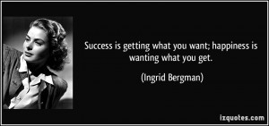 ... what you want; happiness is wanting what you get. - Ingrid Bergman
