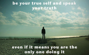 Be your true self and speak your truth even if it means you are the ...