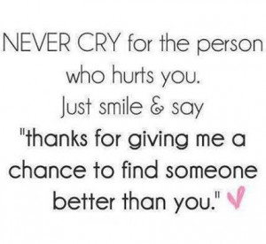 Never cry for the person Who hurt you. Just smile & sayTHANKS FOR ...