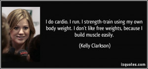do cardio. I run. I strength-train using my own body weight. I don't ...