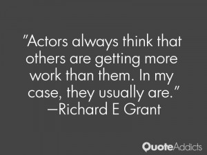 Actors always think that others are getting more work than them. In my ...
