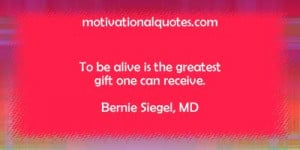 To be alive is the greatest gift one can receive. -Bernie Siegel