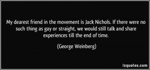 My dearest friend in the movement is Jack Nichols. If there were no ...