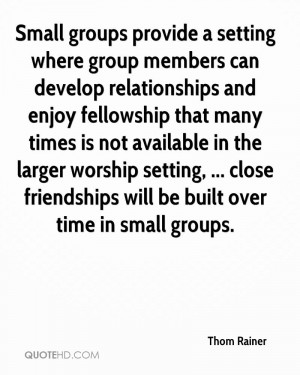 ... , ... close friendships will be built over time in small groups