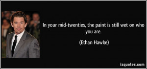 In your mid-twenties, the paint is still wet on who you are. - Ethan ...