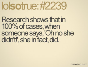 Research shows that in 100% of cases, when someone says, 'Oh no she ...