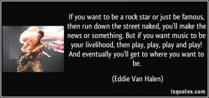 to be a rock star or just be famous, then run down the street naked ...