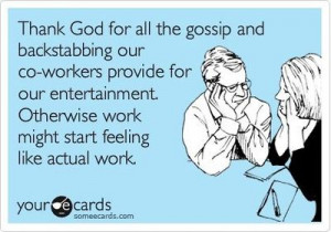 Funny Workplace Ecard: Thank God for all the gossip and backstabbing ...