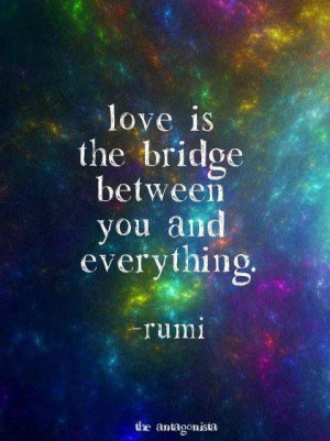 Love is the bridge between you and everything -Rumi