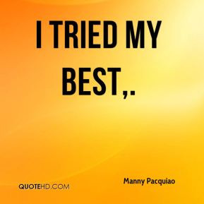Manny Pacquiao - I tried my best.