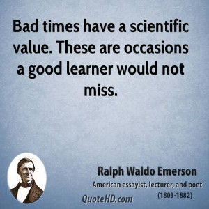Bad times have a scientific value. These are occasions a good learner ...