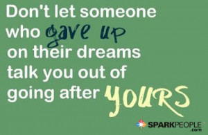 Quote - Don't let someone who gave up on their dreams talk you out ...