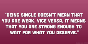Being single doesn't mean that you are weak. Vice versa, it means ...