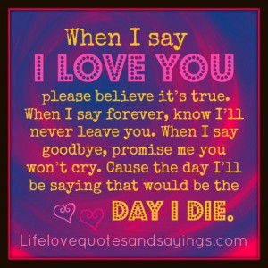 When I Say I Love You Please Believe Its True When I Say Forever Know ...