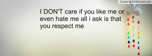 DON'T care if you like me or even hate me all i ask is that you ...