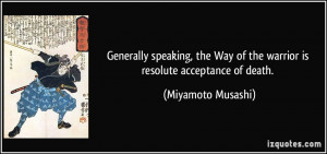 ... Way of the warrior is resolute acceptance of death. - Miyamoto Musashi