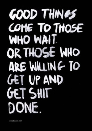 Good things come to those who wait. Or those who are willing to get up ...