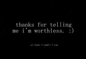 thanks for telling me i'm worthless.