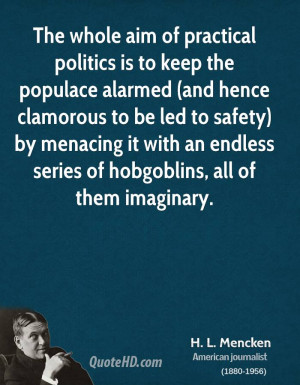 mencken-politics-quotes-the-whole-aim-of-practical-politics-is-to ...