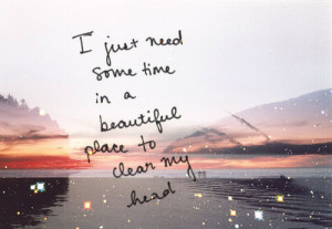 """... Some Time In A Beautiful Place To Clear My Head """" ~ Nature Quote"""