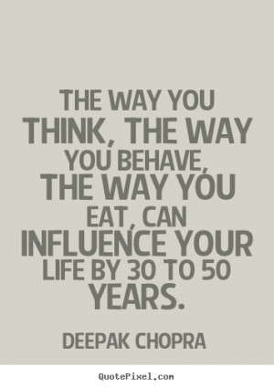 ... you behave, the way you eat, can influence.. Deepak Chopra life quotes