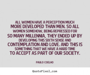 All women have a perception much more developed than men. So all women ...