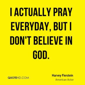 Harvey Fierstein - I actually pray everyday, but I don't believe in ...
