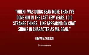 When I was doing Bean more than I've done him in the last few years, I ...