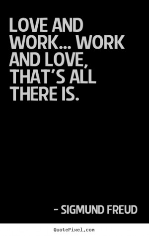 ... work... work and love, that's all there is. Sigmund Freud love quotes