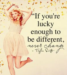 ... Taylor Swift but this is a good quote. It's okay to be different. More