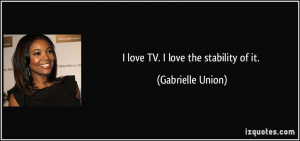 love TV. I love the stability of it. - Gabrielle Union