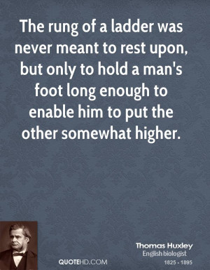 The rung of a ladder was never meant to rest upon, but only to hold a ...