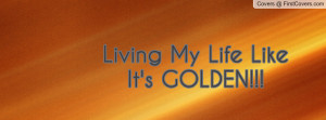Living My Life Like It's GOLDEN Profile Facebook Covers
