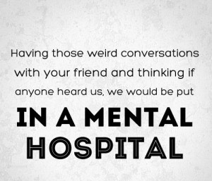 ... if anyone heard us, We would be put in a mental hospital. #quotes