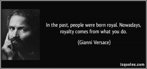 ... born royal. Nowadays, royalty comes from what you do. - Gianni Versace