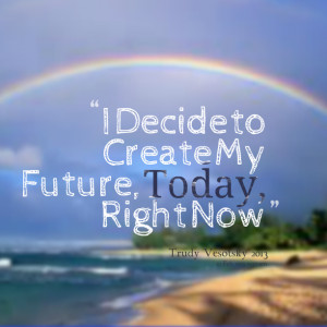 Quotes Picture: i decide to create my future, today, right now