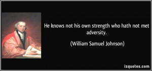 He knows not his own strength who hath not met adversity. - William ...