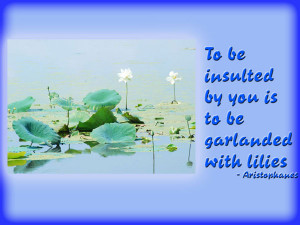 To be insulted by you is to be garlanded with lilies ...