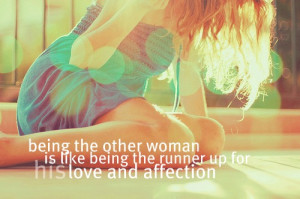 Being the other woman is like being the runner up for his love and ...