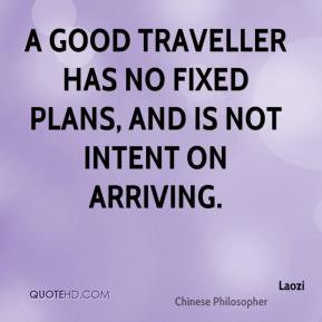 Laozi - A good traveller has no fixed plans, and is not intent on ...