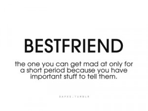 Best friends: The ones you can get mad at only for a short period ...