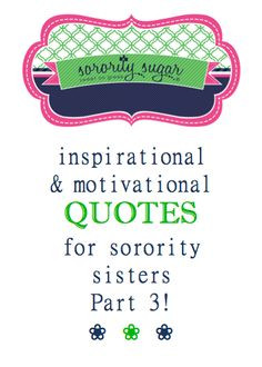 ... quotes. Part three of sorority sugar positive sisterhood motivations