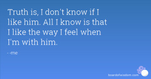 ... like him. All I know is that I like the way I feel when I'm with him
