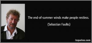 The end-of-summer winds make people restless. - Sebastian Faulks