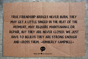 True friendship bridges never burn. They may get a little singed in ...