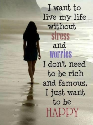 want to live my live without stress and worries...I don't need to be ...