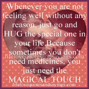 Whenever you are not feeling well without any reason, just go and HUG ...